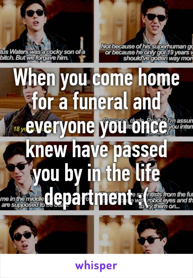 When you come home for a funeral and everyone you once knew have passed you by in the life department :(