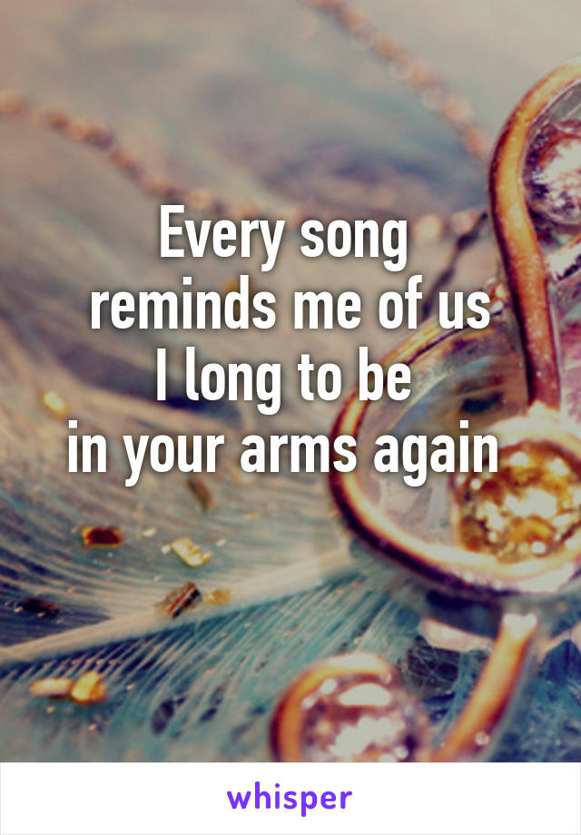 Every song  reminds me of us I long to be  in your arms again