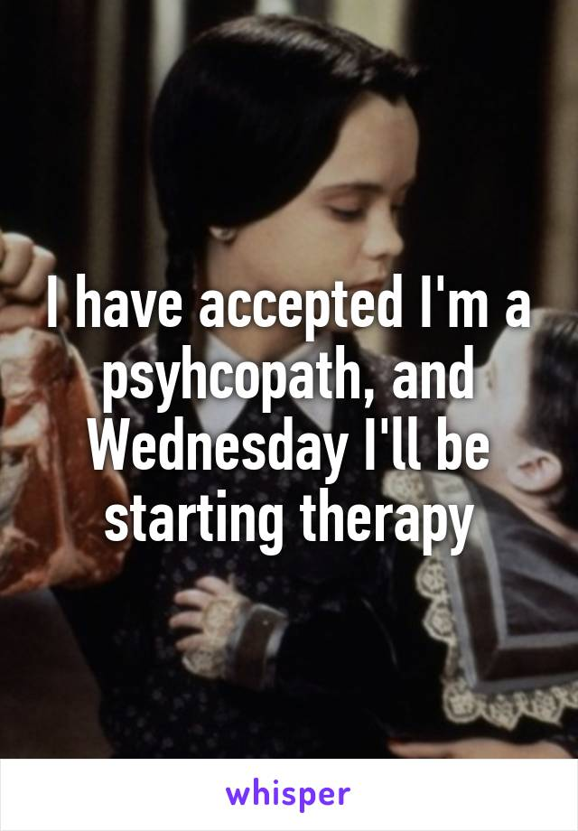 I have accepted I'm a psyhcopath, and Wednesday I'll be starting therapy