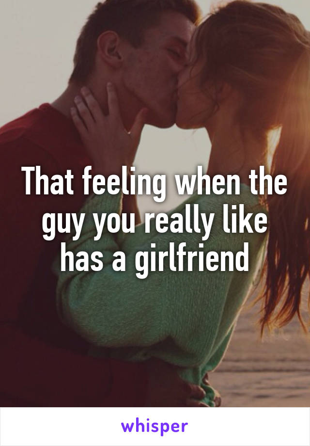 That feeling when the guy you really like has a girlfriend