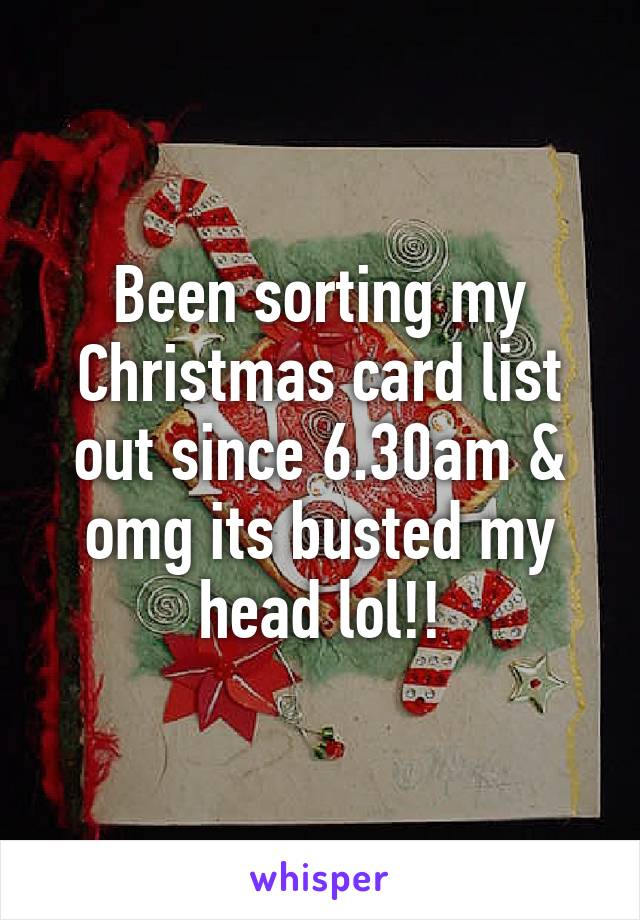 Been sorting my Christmas card list out since 6.30am & omg its ...