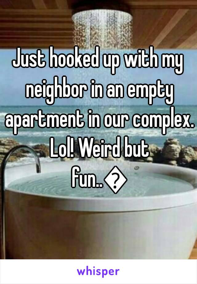 Just hooked up with my neighbor in an empty apartment in our complex. Lol! Weird but fun..😂