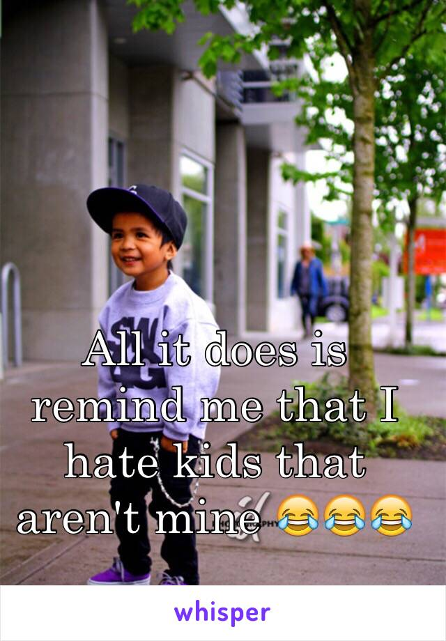 All it does is remind me that I hate kids that aren't mine 😂😂😂