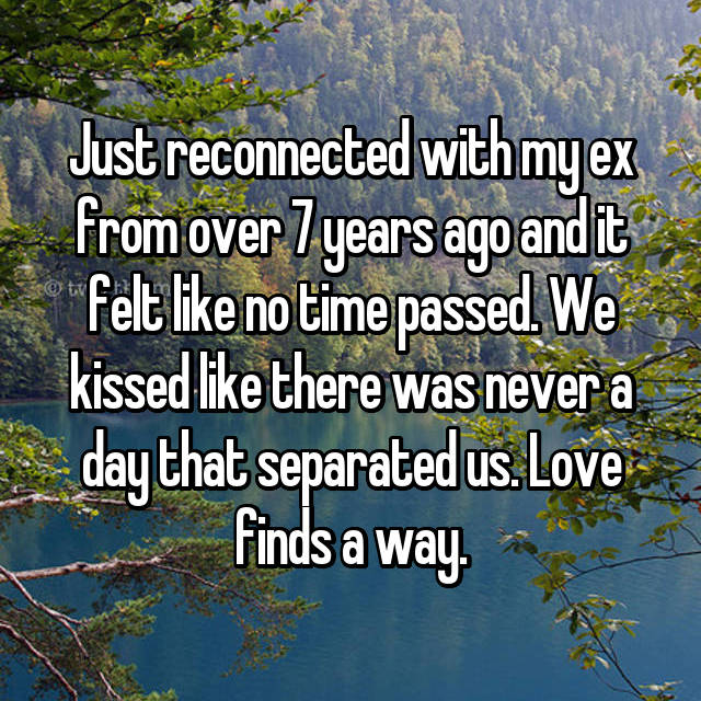 Just reconnected with my ex from over 7 years ago and it felt like no time passed. We kissed like there was never a day that separated us. Love finds a way.