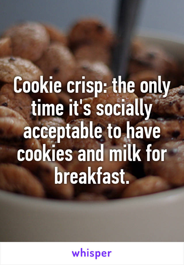 Cookie crisp: the only time it's socially acceptable to have cookies and milk for breakfast.