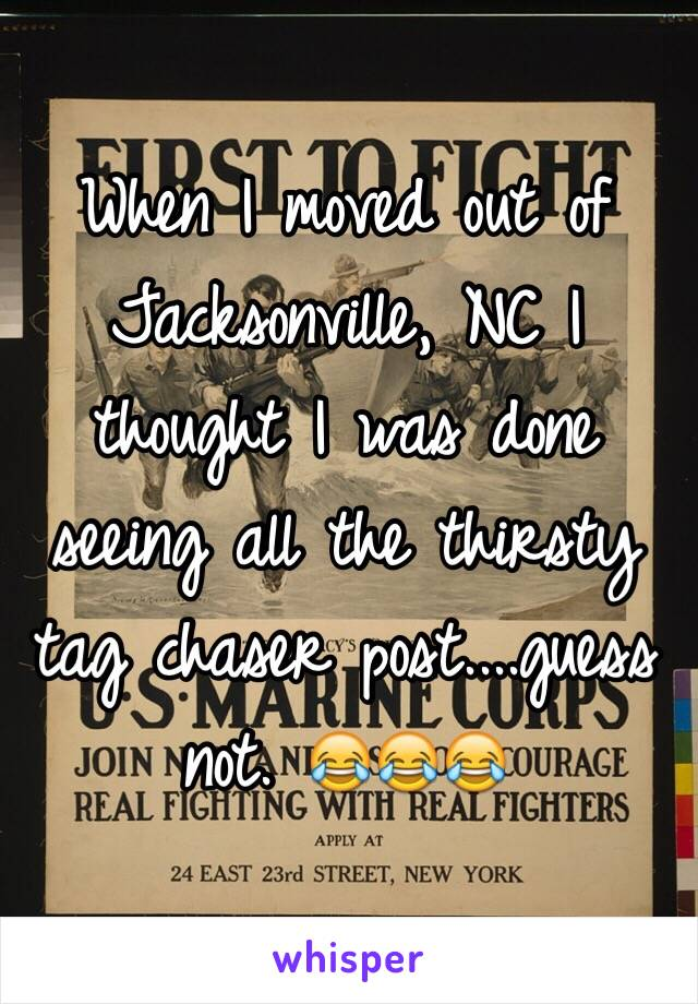 When I moved out of Jacksonville, NC I thought I was done seeing all the thirsty tag chaser post....guess not. 😂😂😂
