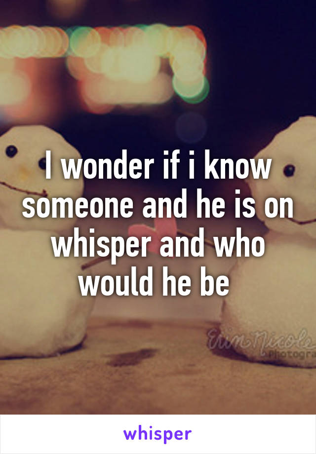 I wonder if i know someone and he is on whisper and who would he be