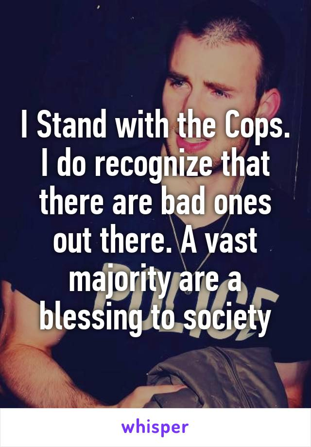 I Stand with the Cops. I do recognize that there are bad ones out there. A vast majority are a blessing to society