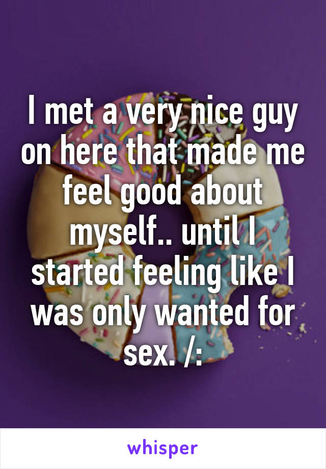 I met a very nice guy on here that made me feel good about myself.. until I started feeling like I was only wanted for sex. /: