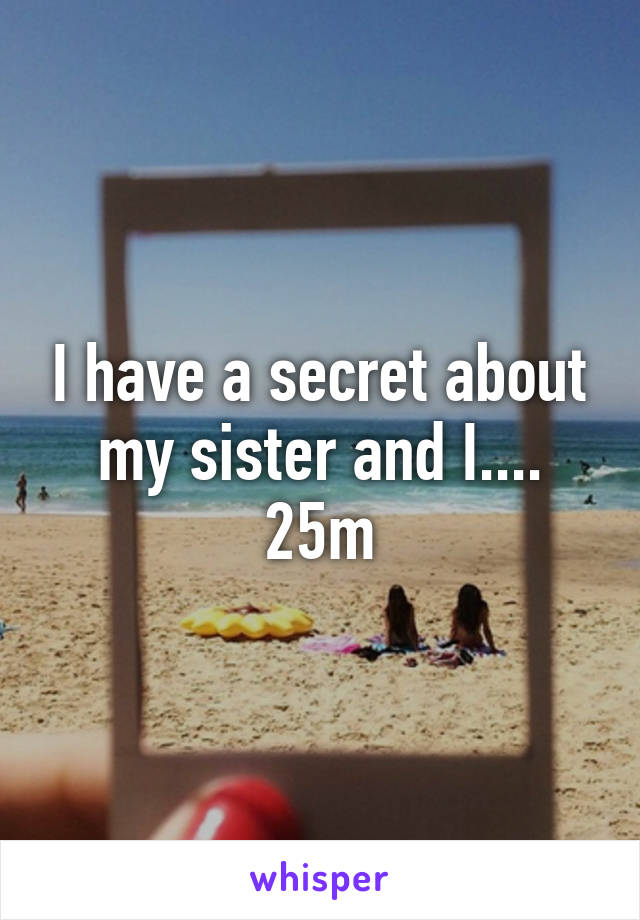 I have a secret about my sister and I.... 25m