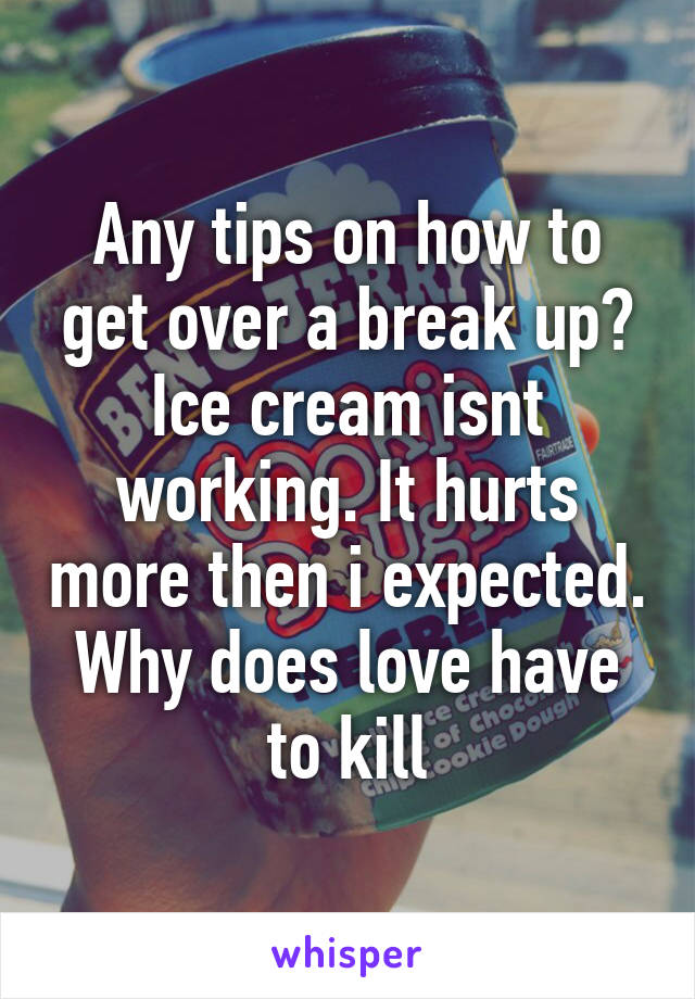 Any tips on how to get over a break up? Ice cream isnt working. It hurts more then i expected. Why does love have to kill