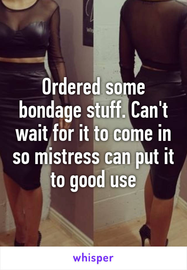 Ordered some bondage stuff. Can't wait for it to come in so mistress can put it to good use