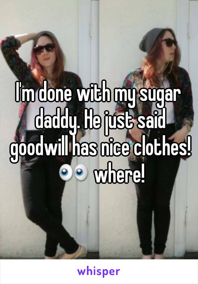 I'm done with my sugar daddy. He just said goodwill has nice clothes! 👀 where!