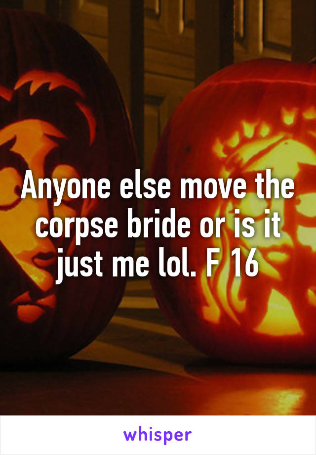 Anyone else move the corpse bride or is it just me lol. F 16