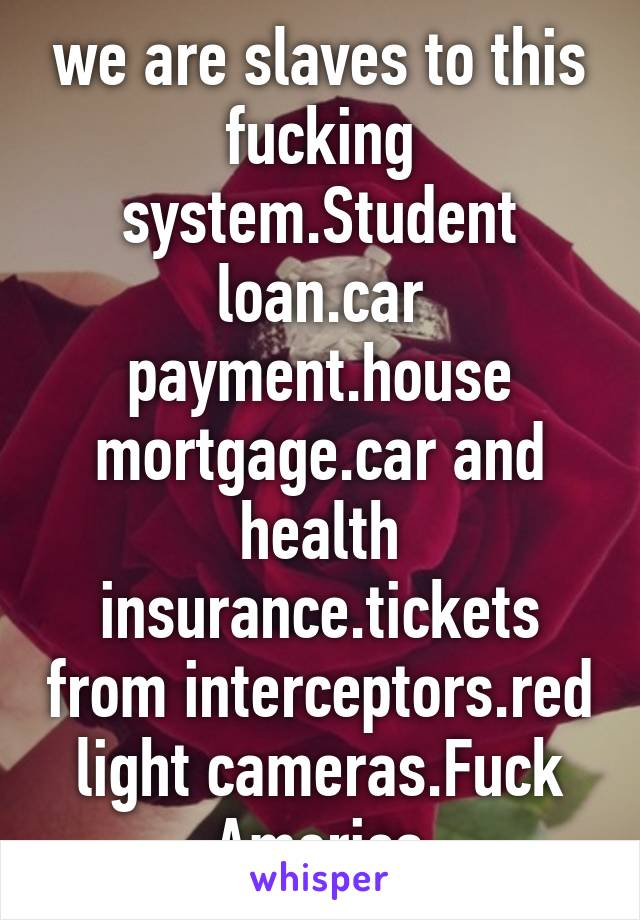 we are slaves to this fucking system.Student loan.car payment.house mortgage.car and health insurance.tickets from interceptors.red light cameras.Fuck America