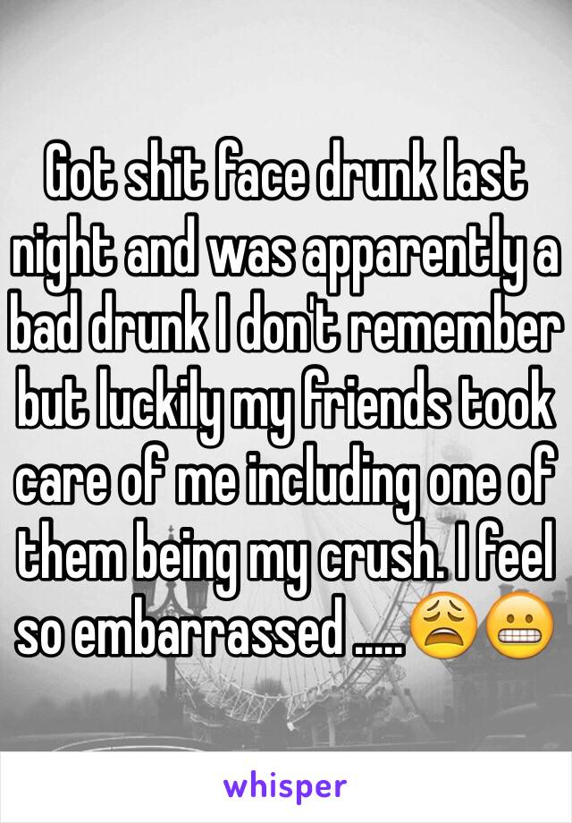 Got shit face drunk last night and was apparently a bad drunk I don't remember but luckily my friends took care of me including one of them being my crush. I feel so embarrassed .....😩😬