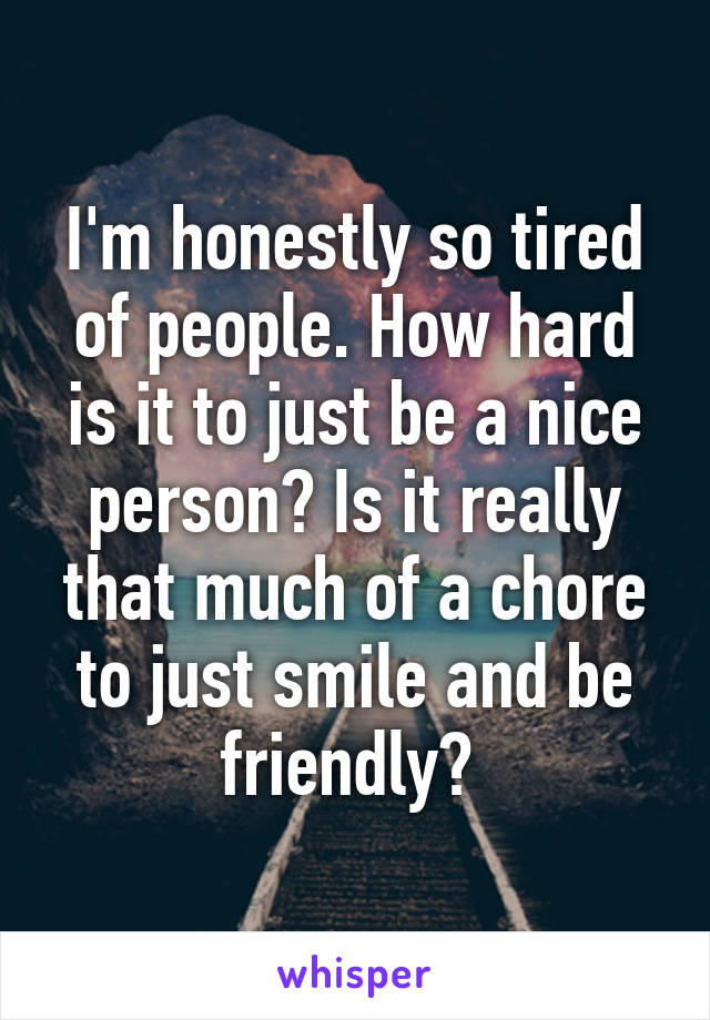 I'm honestly so tired of people. How hard is it to just be a nice person? Is it really that much of a chore to just smile and be friendly?