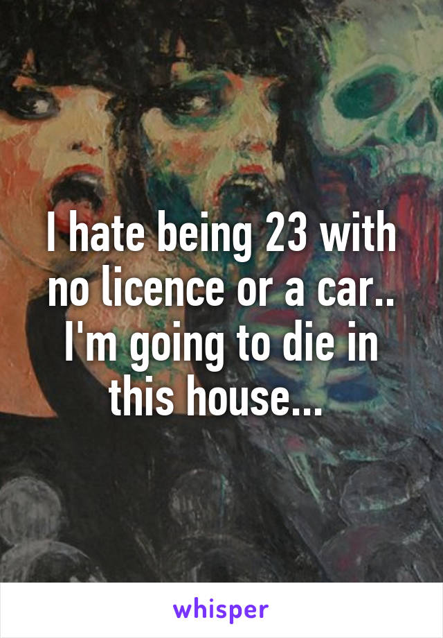 I hate being 23 with no licence or a car.. I'm going to die in this house...