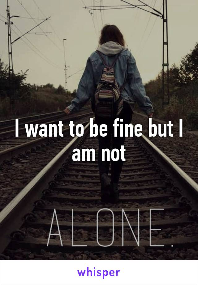 I want to be fine but I am not