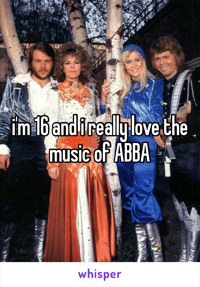 i'm 16 and i really love the music of ABBA