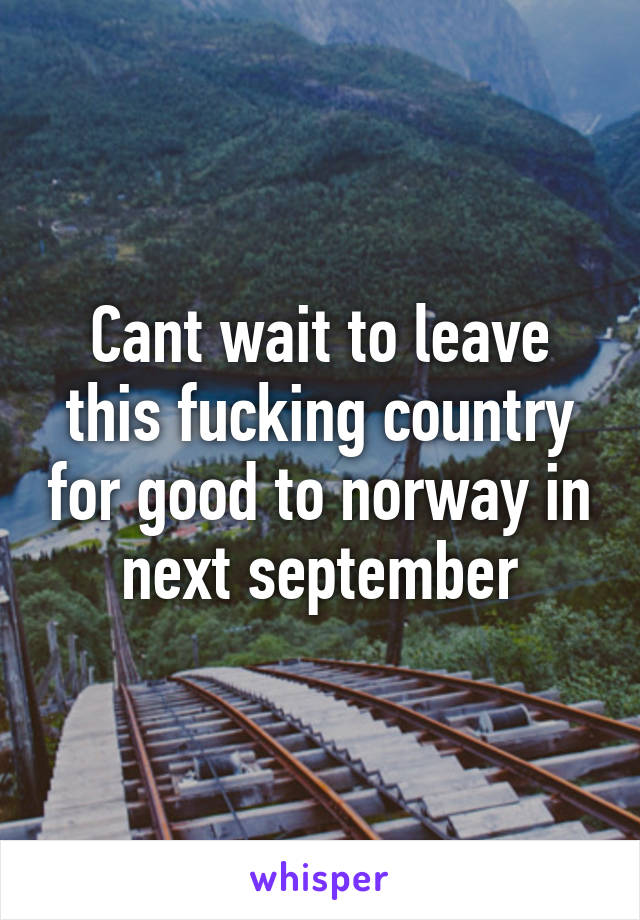 Cant wait to leave this fucking country for good to norway in next september