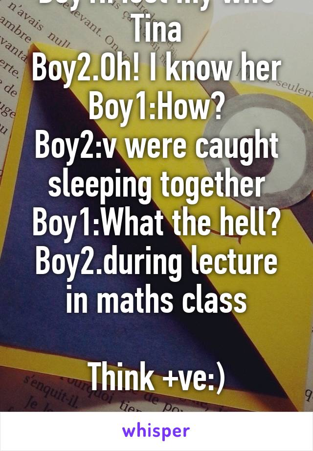 Boy1:Meet my wife Tina Boy2.Oh! I know her Boy1:How? Boy2:v were caught sleeping together Boy1:What the hell? Boy2.during lecture in maths class  Think +ve:)