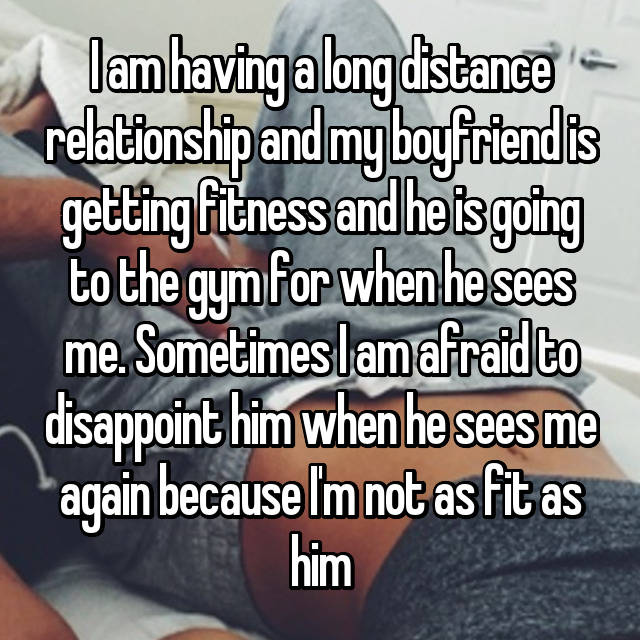 I am having a long distance relationship and my boyfriend is getting fitness and he is going to the gym for when he sees me. Sometimes I am afraid to disappoint him when he sees me again because I'm not as fit as him