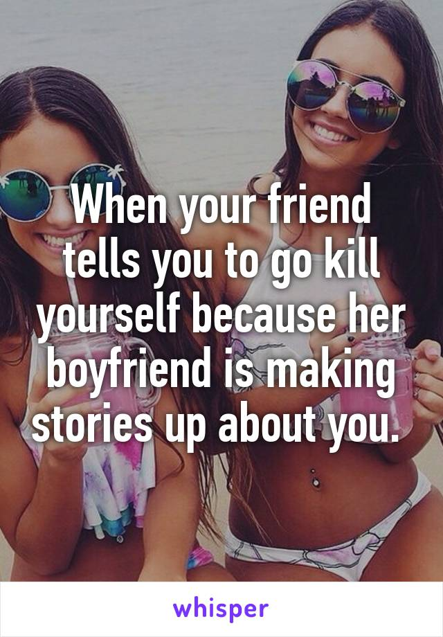 When your friend tells you to go kill yourself because her boyfriend is making stories up about you.