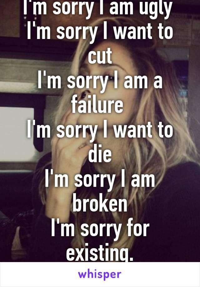 I'm sorry I am ugly  I'm sorry I want to cut I'm sorry I am a failure  I'm sorry I want to die I'm sorry I am broken I'm sorry for existing. I'm sorry.