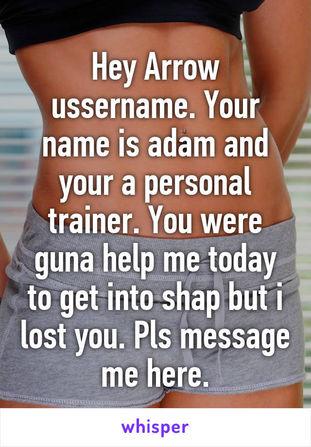 Hey Arrow ussername. Your name is adam and your a personal trainer. You were guna help me today to get into shap but i lost you. Pls message me here.