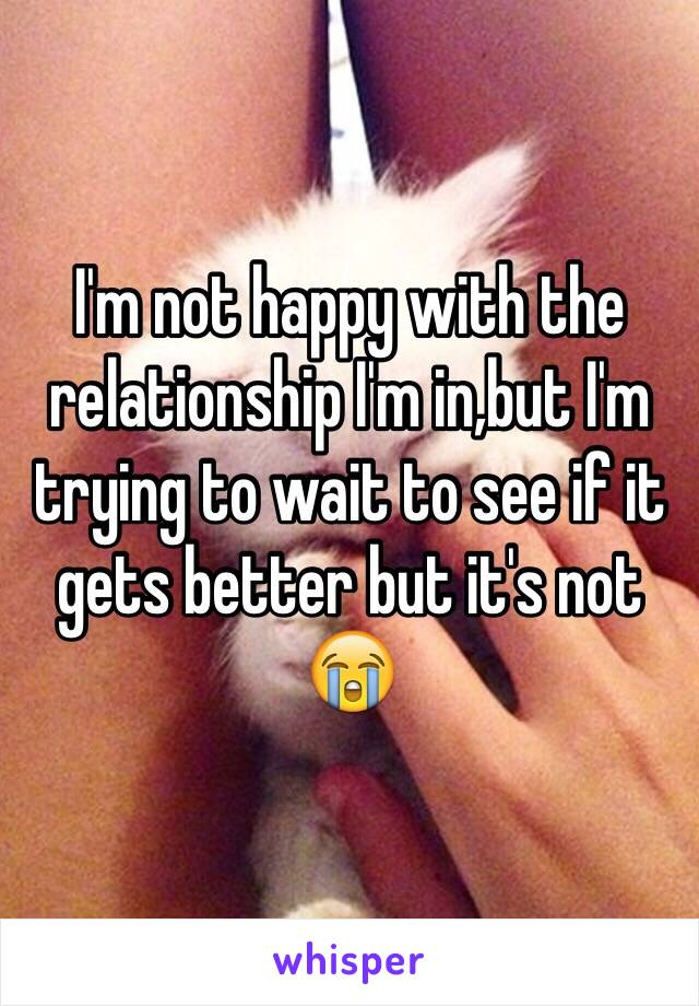 I'm not happy with the relationship I'm in,but I'm trying to wait to see if it gets better but it's not 😭