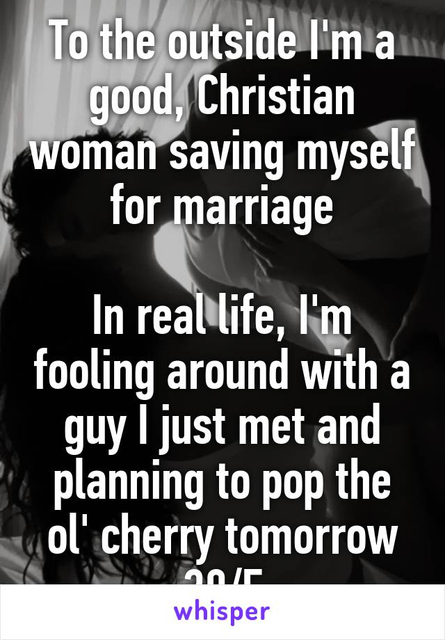 To the outside I'm a good, Christian woman saving myself for marriage  In real life, I'm fooling around with a guy I just met and planning to pop the ol' cherry tomorrow 30/F
