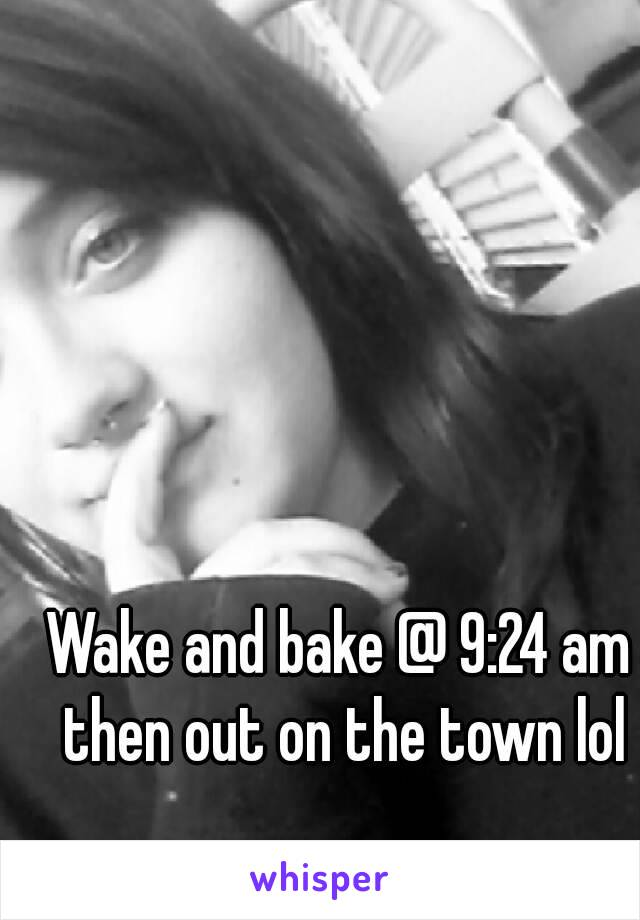 Wake and bake @ 9:24 am then out on the town lol