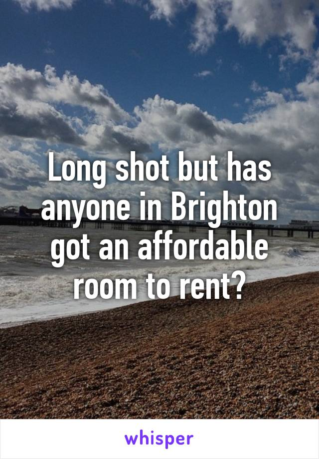 Long shot but has anyone in Brighton got an affordable room to rent?