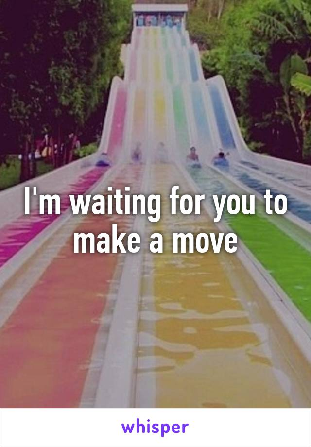 I'm waiting for you to make a move