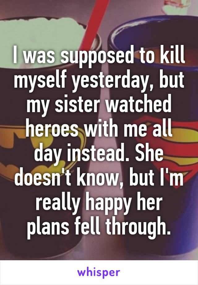 I was supposed to kill myself yesterday, but my sister watched heroes with me all day instead. She doesn't know, but I'm really happy her plans fell through.
