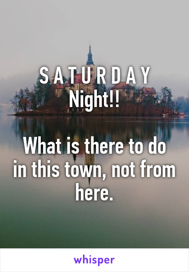 S A T U R D A Y Night!!  What is there to do in this town, not from here.