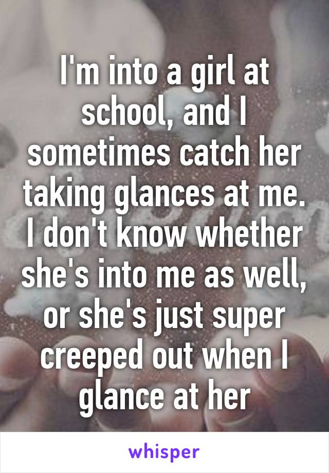 I'm into a girl at school, and I sometimes catch her taking glances at me. I don't know whether she's into me as well, or she's just super creeped out when I glance at her