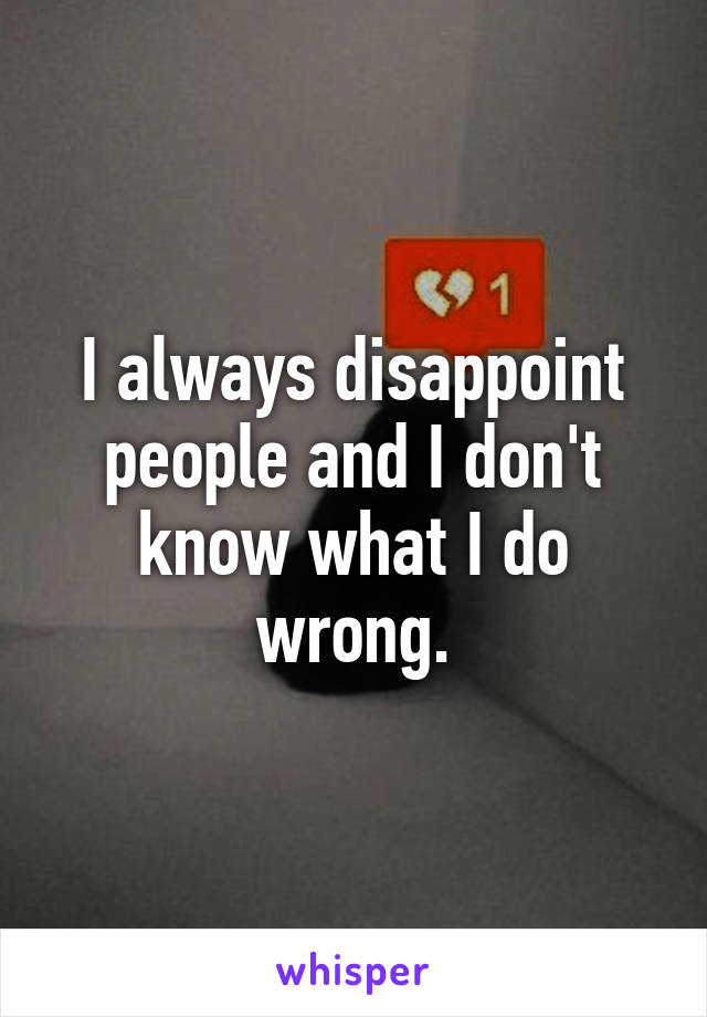 I always disappoint people and I don't know what I do wrong.