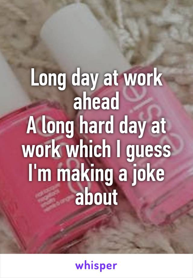 Long day at work ahead A long hard day at work which I guess I'm making a joke about