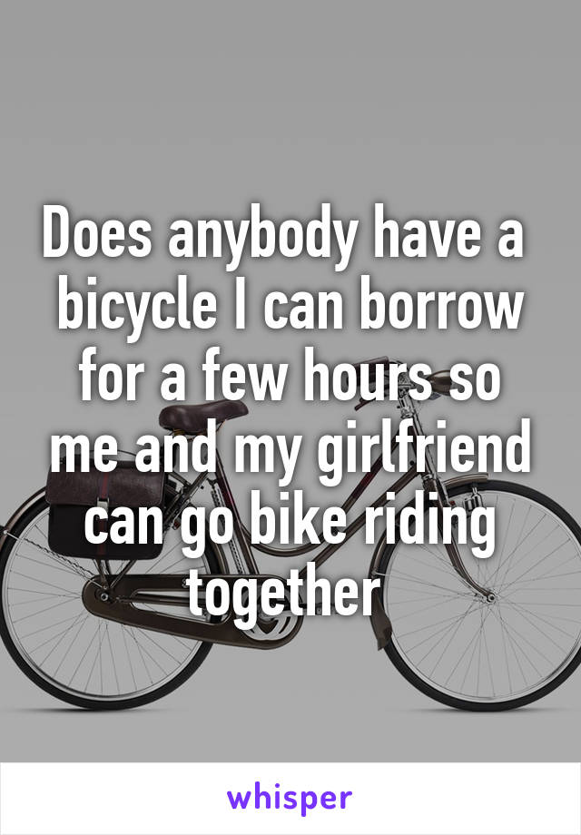 Does anybody have a  bicycle I can borrow for a few hours so me and my girlfriend can go bike riding together