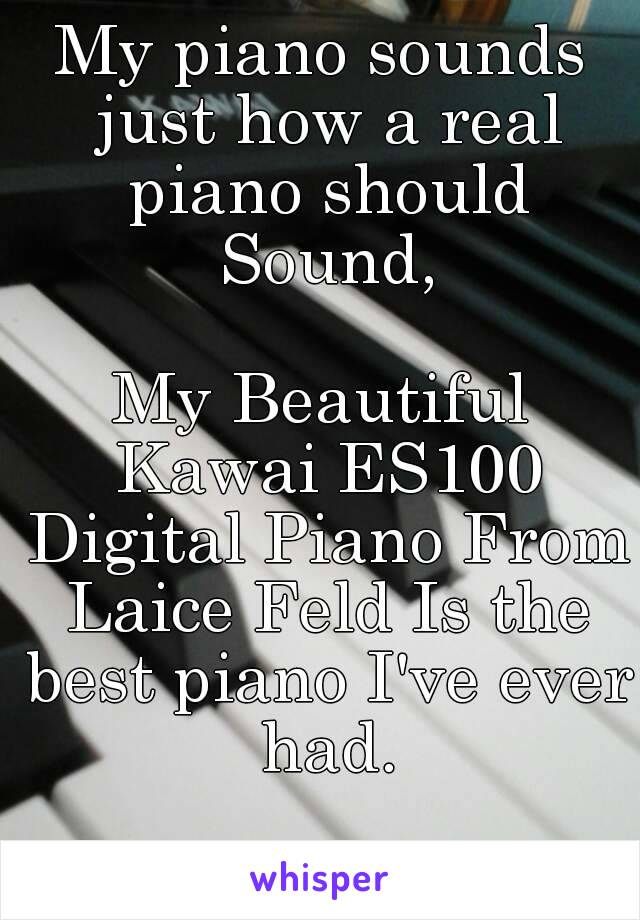 My piano sounds just how a real piano should Sound,  My Beautiful Kawai ES100 Digital Piano From Laice Feld Is the best piano I've ever had.