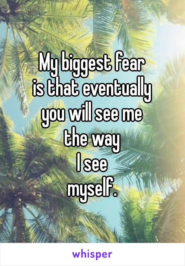 My biggest fear is that eventually you will see me the way I see myself.