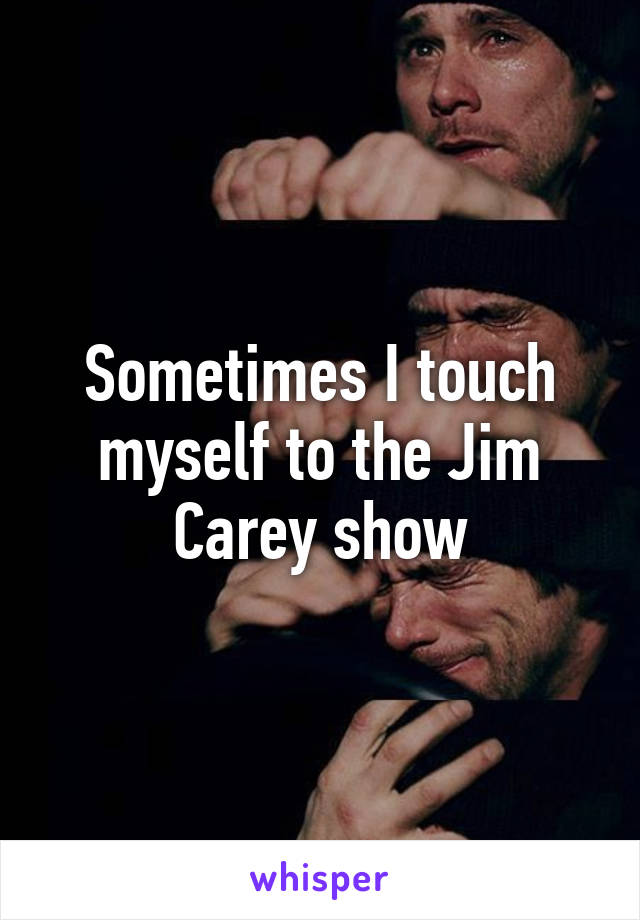 Sometimes I touch myself to the Jim Carey show