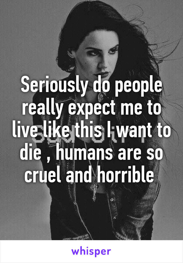 Seriously do people really expect me to live like this I want to die , humans are so cruel and horrible