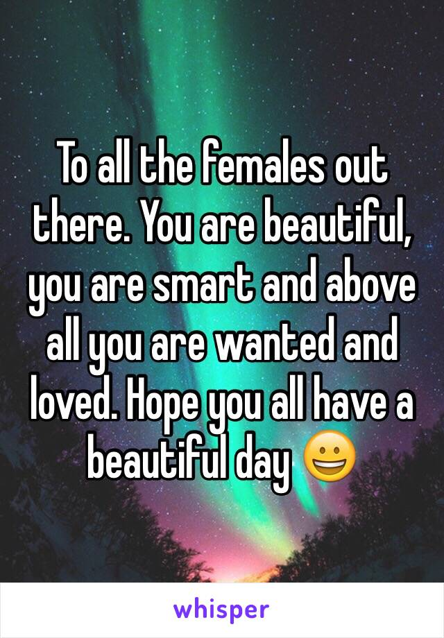 To all the females out there. You are beautiful, you are smart and above all you are wanted and loved. Hope you all have a beautiful day 😀