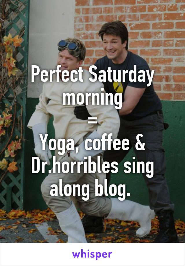 Perfect Saturday morning  =  Yoga, coffee & Dr.horribles sing along blog.