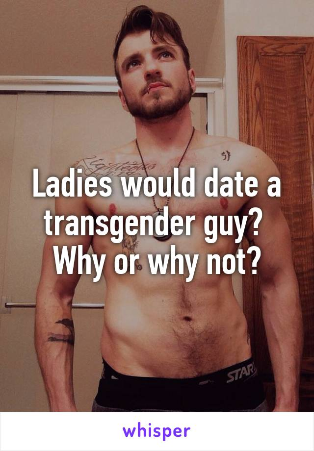Ladies would date a transgender guy?  Why or why not?
