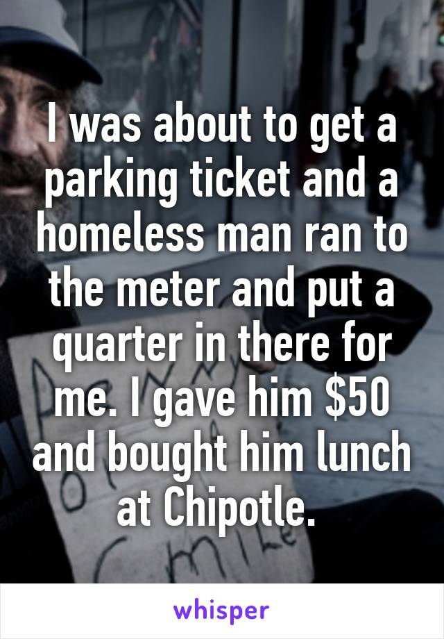 I was about to get a parking ticket and a homeless man ran to the meter and put a quarter in there for me. I gave him $50 and bought him lunch at Chipotle.