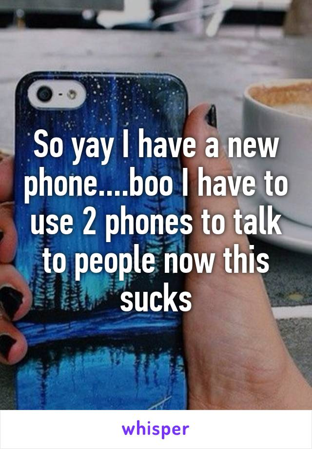 So yay I have a new phone....boo I have to use 2 phones to talk to people now this sucks